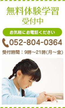 無料体験学習受付中 お気軽にお電話ください 052-804-0364 受付時間:9時~21時(月~金)